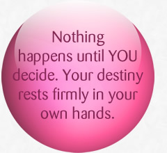 Nothing happens until YOU decide. Your destiny rests firmly in your own hands.