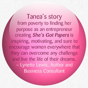 Tanea's story from poverty to fnding her purpose as an entrepreneur creating She's Got Papers is inspiring, motivating, and sure to encourage women everywhere that they can overcome any challenge and live the life of their dreams.