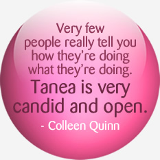 Very few people really tell you how they're doing what they're doing. Tanea is very candid and open.