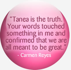 Tanea is the truth. Your words touched something in me and confirmed that we are all meant to be great.